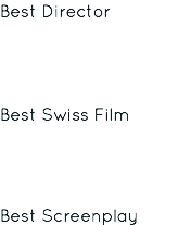 Best Director Best Swiss Film Best Screenplay